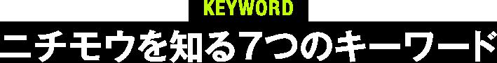 KEYWORD ニチモウを知る7つのキーワード